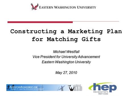 Constructing a Marketing Plan for Matching Gifts Michael Westfall Vice President for University Advancement Eastern Washington University May 27, 2010.