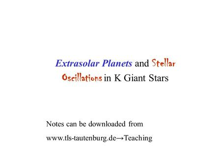 Extrasolar Planets and Stellar Oscillations in K Giant Stars Notes can be downloaded from www.tls-tautenburg.de→Teaching.