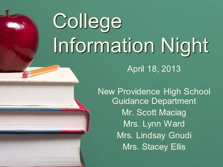 College Information Night April 18, 2013 New Providence High School Guidance Department Mr. Scott Maciag Mrs. Lynn Ward Mrs. Lindsay Gnudi Mrs. Stacey.
