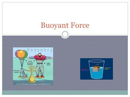 Buoyant Force What is Buoyant Force? The upward force that fluids exert(create) on all matter.