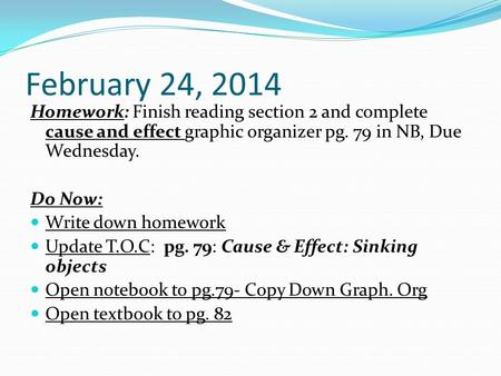 February 24, 2014 Homework: Finish reading section 2 and complete cause and effect graphic organizer pg. 79 in NB, Due Wednesday. Do Now: Write down homework.