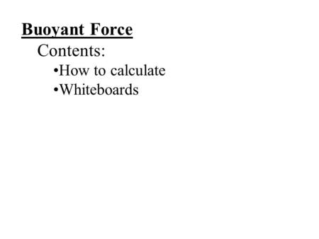 Buoyant Force Contents: How to calculate Whiteboards.