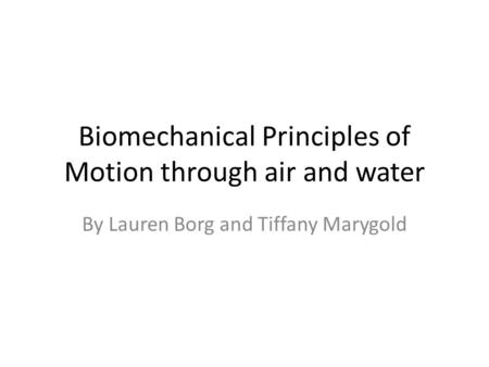 Biomechanical Principles of Motion through air and water By Lauren Borg and Tiffany Marygold.