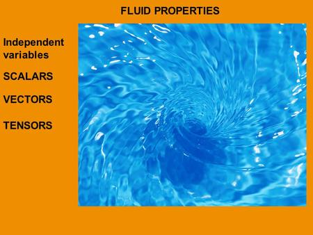 FLUID PROPERTIES Independent variables SCALARS VECTORS TENSORS.