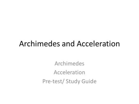 Archimedes and Acceleration Archimedes Acceleration Pre-test/ Study Guide.