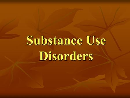 Substance Use Disorders. A maladaptive pattern of substance use leading to clinically significant social, emotional, or occupational impairment or distress.