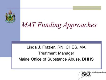 MAT Funding Approaches Linda J. Frazier, RN, CHES, MA Treatment Manager Maine Office of Substance Abuse, DHHS.