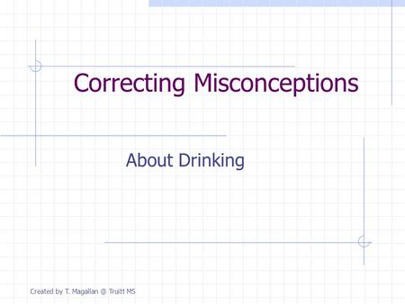Correcting Misconceptions About Drinking Created by T. Truitt MS.