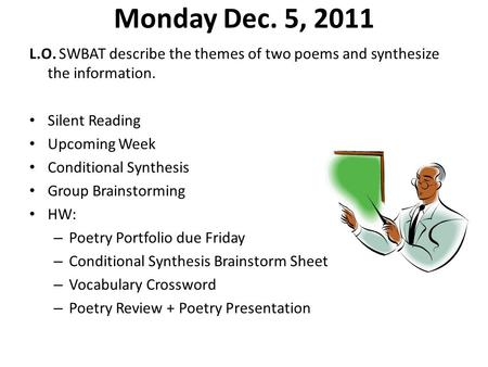 Monday Dec. 5, 2011 L.O. SWBAT describe the themes of two poems and synthesize the information. Silent Reading Upcoming Week Conditional Synthesis Group.