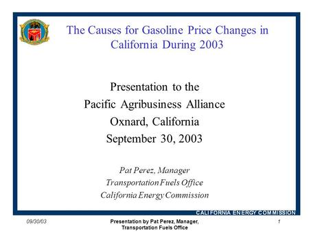 09/30/03Presentation by Pat Perez, Manager, Transportation Fuels Office 1 The Causes for Gasoline Price Changes in California During 2003 Presentation.