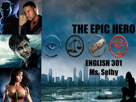 THE EPIC HERO ENGLISH 301 Ms. Selby. WHAT IS AN EPIC HERO? 1. In mythology and legend, a man, often of divine ancestry, who is endowed with great courage.