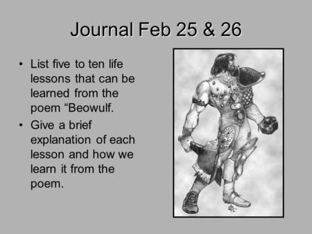 "Journal Feb 25 & 26 List five to ten life lessons that can be learned from the poem ""Beowulf. Give a brief explanation of each lesson and how we learn."