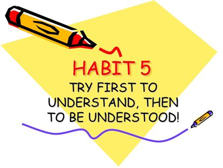 HABIT 5 TRY FIRST TO UNDERSTAND, THEN TO BE UNDERSTOOD!