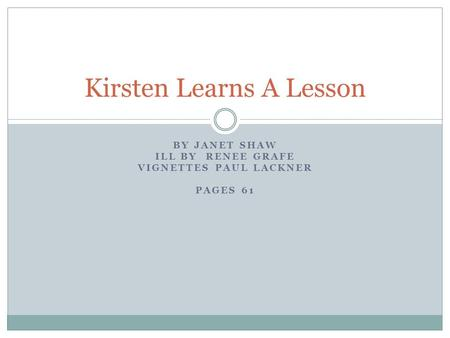 BY JANET SHAW ILL BY RENEE GRAFE VIGNETTES PAUL LACKNER PAGES 61 Kirsten Learns A Lesson.