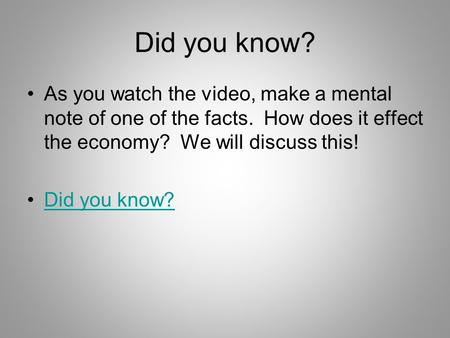 Did you know? As you watch the video, make a mental note of one of the facts. How does it effect the economy? We will discuss this! Did you know?