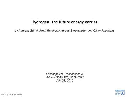 Hydrogen: the future energy carrier by Andreas Züttel, Arndt Remhof, Andreas Borgschulte, and Oliver Friedrichs Philosophical Transactions A Volume 368(1923):3329-3342.