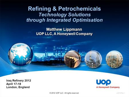 Refining & Petrochemicals Technology Solutions through Integrated Optimisation © 2012 UOP LLC. All rights reserved. Iraq Refinery 2012 April 17-18 London,