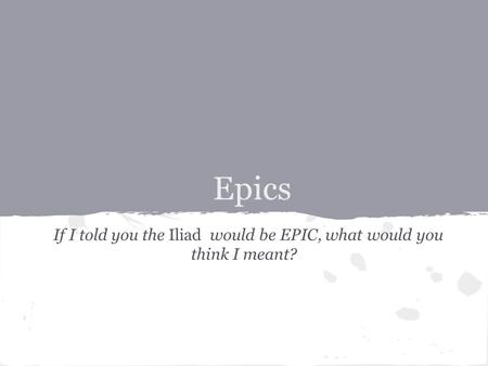 Epics If I told you the Iliad would be EPIC, what would you think I meant?