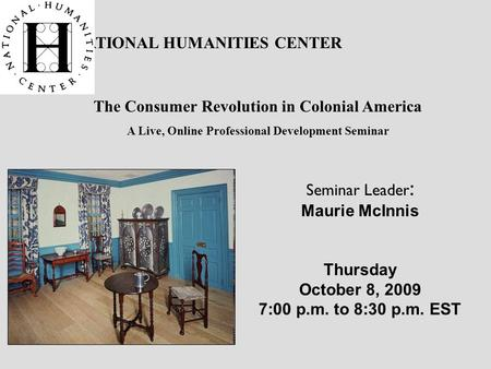 NATIONAL HUMANITIES CENTER The Consumer Revolution in Colonial America A Live, Online Professional Development Seminar Seminar Leader : Maurie McInnis.