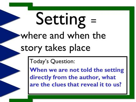 Setting = where and when the story takes place Today's Question: When we are not told the setting directly from the author, what are the clues that reveal.