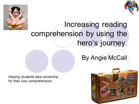 Increasing reading comprehension by using the hero's journey. By Angie McCall Helping students take ownership for their own comprehension.