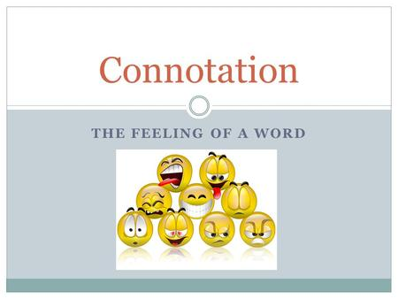 "THE FEELING OF A WORD Connotation. Definition of Connotation ""con"" = together ""nota"" = words ""tion"" = state or act ""The emotional feeling or cultural."