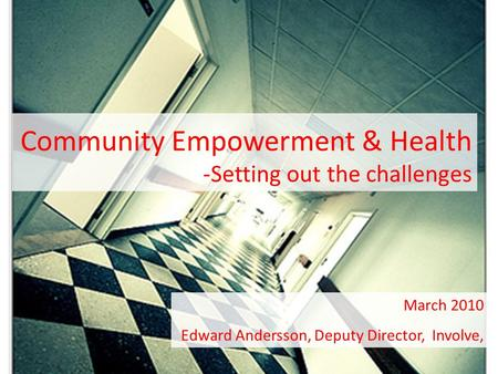 Community Empowerment & Health -Setting out the challenges March 2010 Edward Andersson, Deputy Director, Involve,