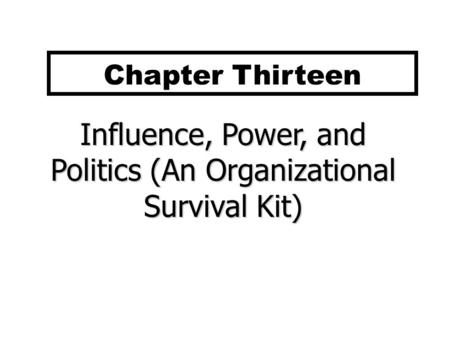 Influence, Power, and Politics (An Organizational Survival Kit) Chapter Thirteen.
