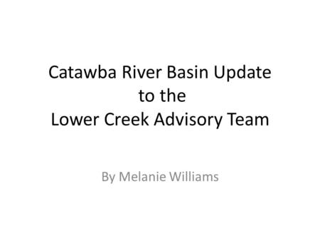 Catawba River Basin Update to the Lower Creek Advisory Team By Melanie Williams.