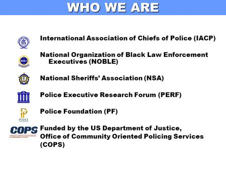 WHO WE ARE International Association of Chiefs of Police (IACP) National Organization of Black Law Enforcement Executives (NOBLE) National Sheriffs' Association.
