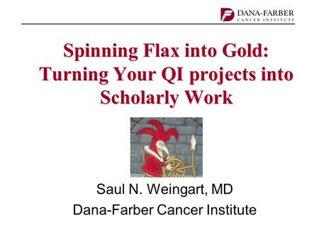 Spinning Flax into Gold: Turning Your QI projects into Scholarly Work Saul N. Weingart, MD Dana-Farber Cancer Institute.