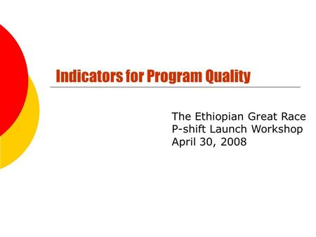 Indicators for Program Quality The Ethiopian Great Race P-shift Launch Workshop April 30, 2008.
