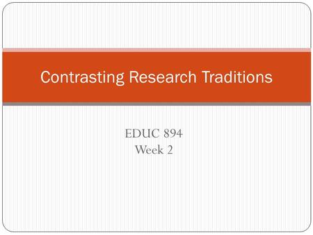 EDUC 894 Week 2 Contrasting Research Traditions. Plan for Today Report-Outs Class Discussions Research Traditions Human Subjects Issues Groupwork Research.
