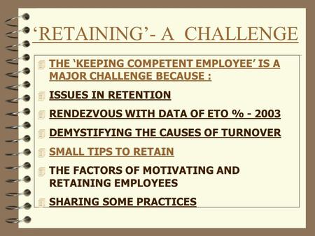 'RETAINING'- A CHALLENGE 4 THE 'KEEPING COMPETENT EMPLOYEE' IS A MAJOR CHALLENGE BECAUSE : 4 ISSUES IN RETENTION 4 RENDEZVOUS WITH DATA OF ETO % - 2003.