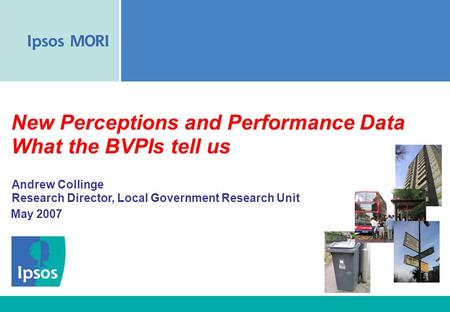 New Perceptions and Performance Data What the BVPIs tell us May 2007 Andrew Collinge Research Director, Local Government Research Unit.