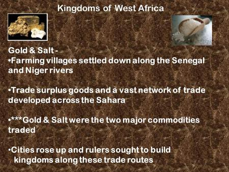 Kingdoms of West Africa Gold & Salt - Farming villages settled down along the Senegal and Niger rivers Trade surplus goods and a vast network of trade.