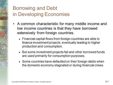 22-1 Copyright © 2006 Pearson Addison-Wesley. All rights reserved. Borrowing and Debt in Developing Economies A common characteristic for many middle income.