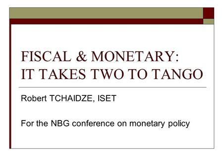 FISCAL & MONETARY: IT TAKES TWO TO TANGO Robert TCHAIDZE, ISET For the NBG conference on monetary policy.