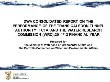DWA CONSOLIDATED REPORT ON THE PERFORMANCE OF THE TRANS CALEDON TUNNEL AUTHORITY (TCTA) AND THE WATER RESEARCH COMMISSION (WRC):2011/12 FINANCIAL YEAR.