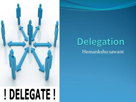 Hemankshu sawant. What is delegation Art of getting work done through others.