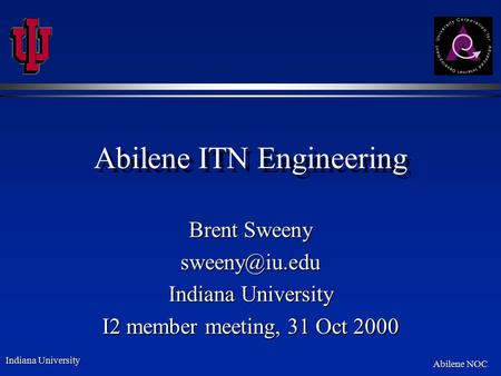 Indiana University Abilene NOC Abilene ITN Engineering Brent Sweeny Indiana University I2 member meeting, 31 Oct 2000.