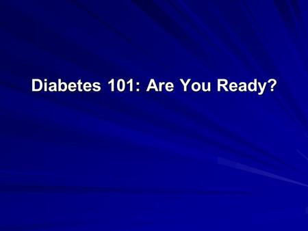 Diabetes 101: Are You Ready?. Objectives Identify education as an essential treatment mode of diabetes Describe practical tips in preparing patients awaiting.