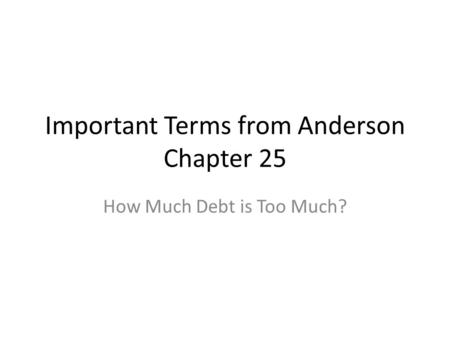Important Terms from Anderson Chapter 25 How Much Debt is Too Much?
