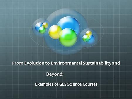From Evolution to Environmental Sustainability and Beyond: Examples of GLS Science Courses.