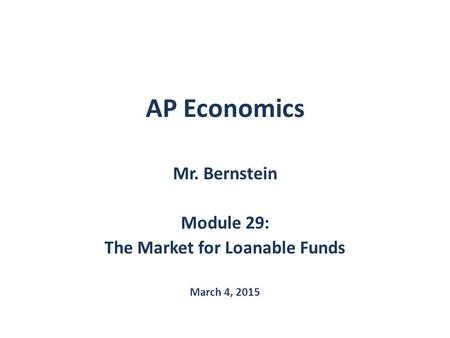 AP Economics Mr. Bernstein Module 29: The Market for Loanable Funds March 4, 2015.