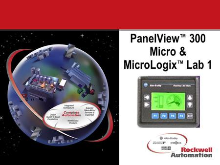 1 PanelView ™ 300 Micro & MicroLogix ™ Lab 1. 2 Today you will receive training on the NEW PanelView 300 Micro operator terminal and the NEW version of.