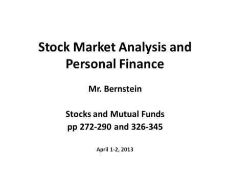 Stock Market Analysis and Personal Finance Mr. Bernstein Stocks and Mutual Funds pp 272-290 and 326-345 April 1-2, 2013.