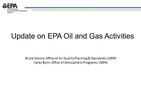 Update on EPA Oil and Gas Activities Bruce Moore, Office of Air Quality Planning & Standards, USEPA Carey Bylin, Office of Atmospheric Programs, USEPA.