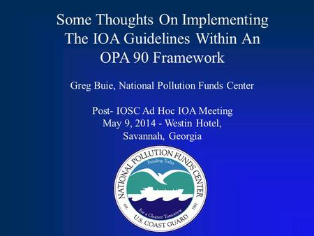 Some Thoughts On Implementing The IOA Guidelines Within An OPA 90 Framework Greg Buie, National Pollution Funds Center Post- IOSC Ad Hoc IOA Meeting May.