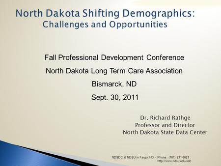 North Dakota Shifting Demographics: Challenges and Opportunities Dr. Richard Rathge Professor and Director North Dakota State Data Center Fall Professional.